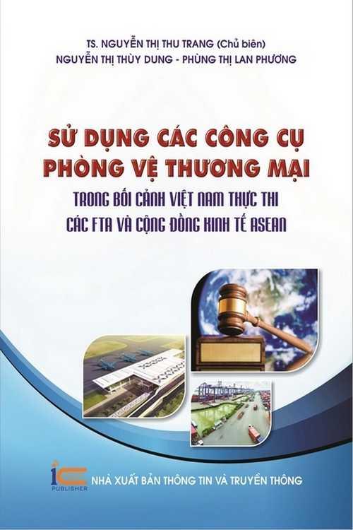 Sử dụng các công cụ phòng vệ thương mại trong bối cảnh Việt Nam thực thi các FTA và cộng đồng kinh tế ASEAN